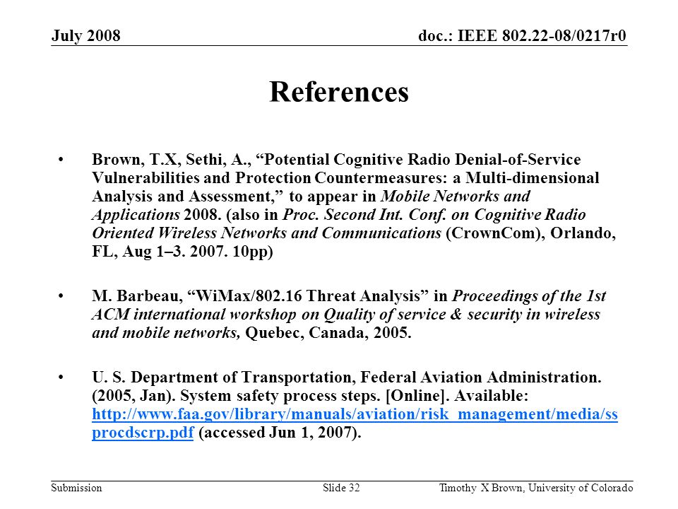doc.: IEEE 802.22-08/0217r0 Submission July 2008 Timothy X Brown, University of ColoradoSlide 32 References Brown, T.X, Sethi, A., Potential Cognitive Radio Denial-of-Service Vulnerabilities and Protection Countermeasures: a Multi-dimensional Analysis and Assessment, to appear in Mobile Networks and Applications 2008.