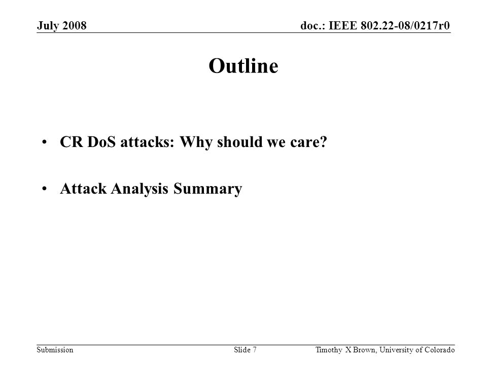 doc.: IEEE 802.22-08/0217r0 Submission July 2008 Timothy X Brown, University of ColoradoSlide 28 System Hardening Devise Countermeasures – Primary User Emulation Attack Mitigation: CR uses Feature-based Primary User Detection Technique Modify CR System: –Policy Injection Attack Mitigation: Authenticate all policy messages …