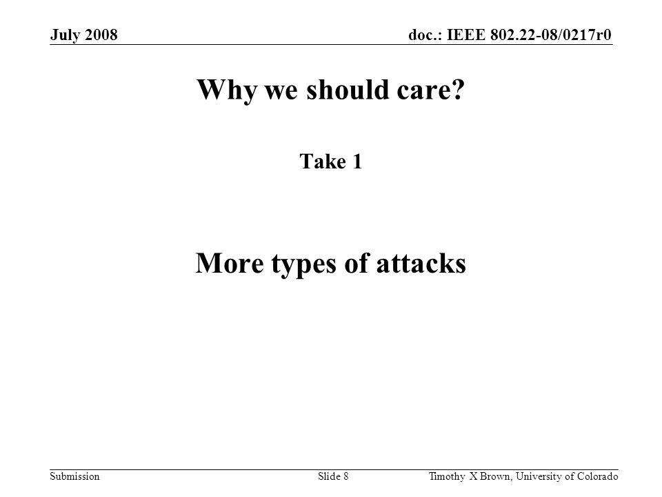 doc.: IEEE 802.22-08/0217r0 Submission July 2008 Timothy X Brown, University of ColoradoSlide 9 DoS Attack Categories – Denial / Induce Deny Communication When Could (Total or Partial) Induce Communication When Should Not Immediate DoS Long term DoS