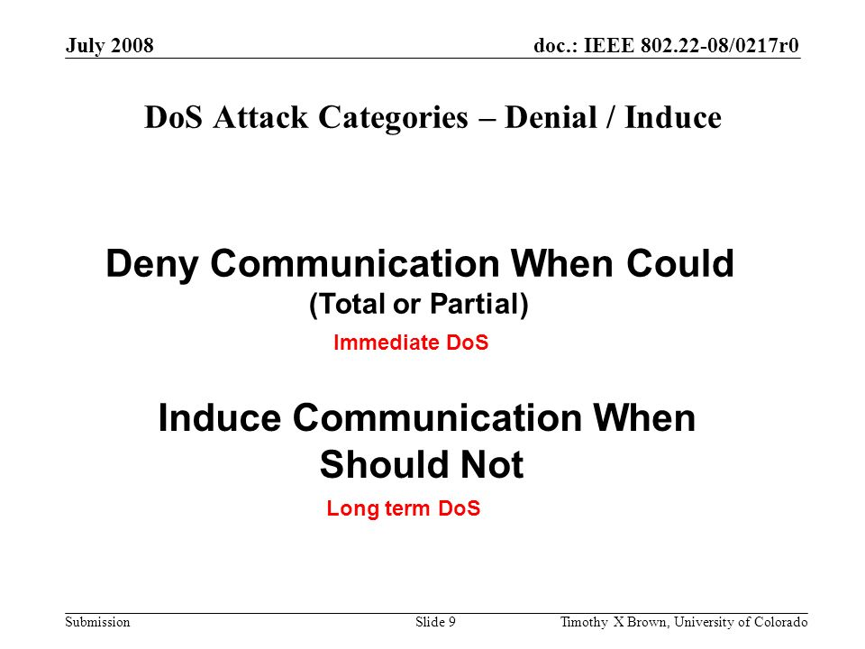 doc.: IEEE 802.22-08/0217r0 Submission July 2008 Timothy X Brown, University of ColoradoSlide 30 Risk Assessment Results Beacon Geolocation Database Detection Sensing Unprotected 3, 15, 23, 1 Hardened 0, 3 Critical risks Major risks Hardening can eliminate critical risks