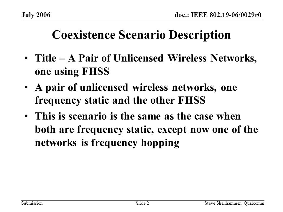 doc.: IEEE 802.19-06/0029r0 Submission July 2006 Steve Shellhammer, QualcommSlide 2 Coexistence Scenario Description Title – A Pair of Unlicensed Wireless Networks, one using FHSS A pair of unlicensed wireless networks, one frequency static and the other FHSS This is scenario is the same as the case when both are frequency static, except now one of the networks is frequency hopping
