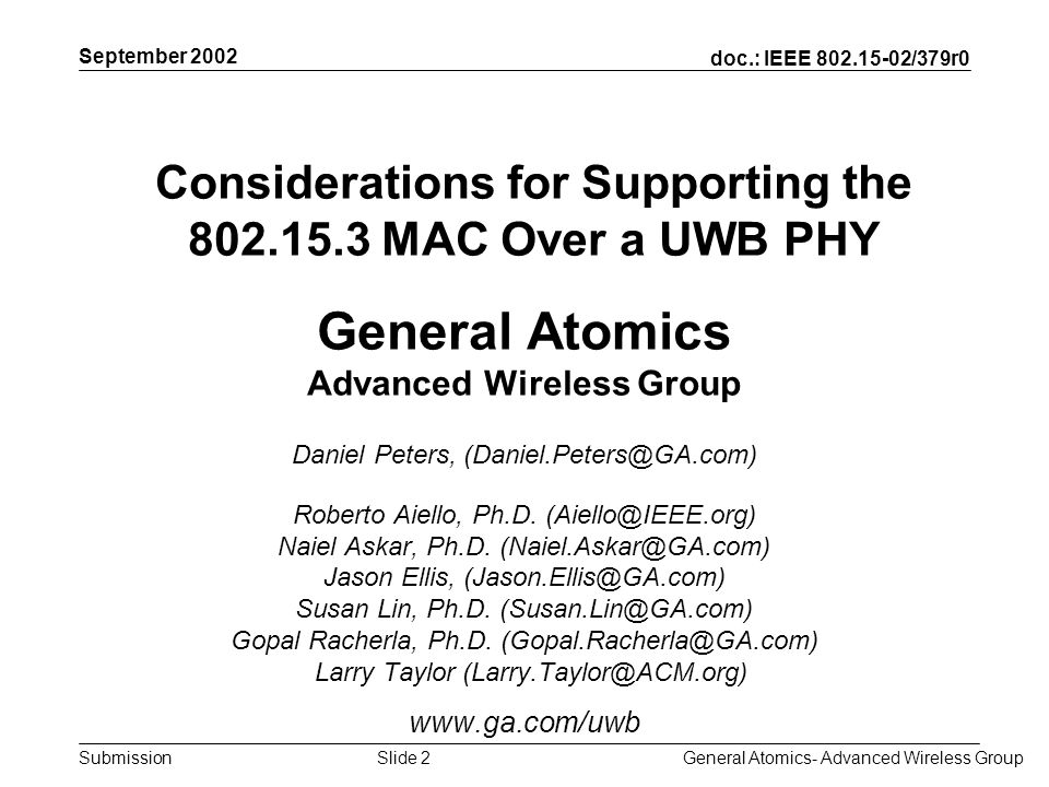 doc.: IEEE 802.15-02/379r0 Submission September 2002 General Atomics- Advanced Wireless GroupSlide 3 Tutorials Objectives Highlight the most important features that the MAC expects to be provided by the PHY Compare and contrast narrowband and UWB PHYs only as far as they affect these features Investigate how different UWB approaches will provide necessary support Stimulate dialog and discussion within SG3a Assist PHY selection process