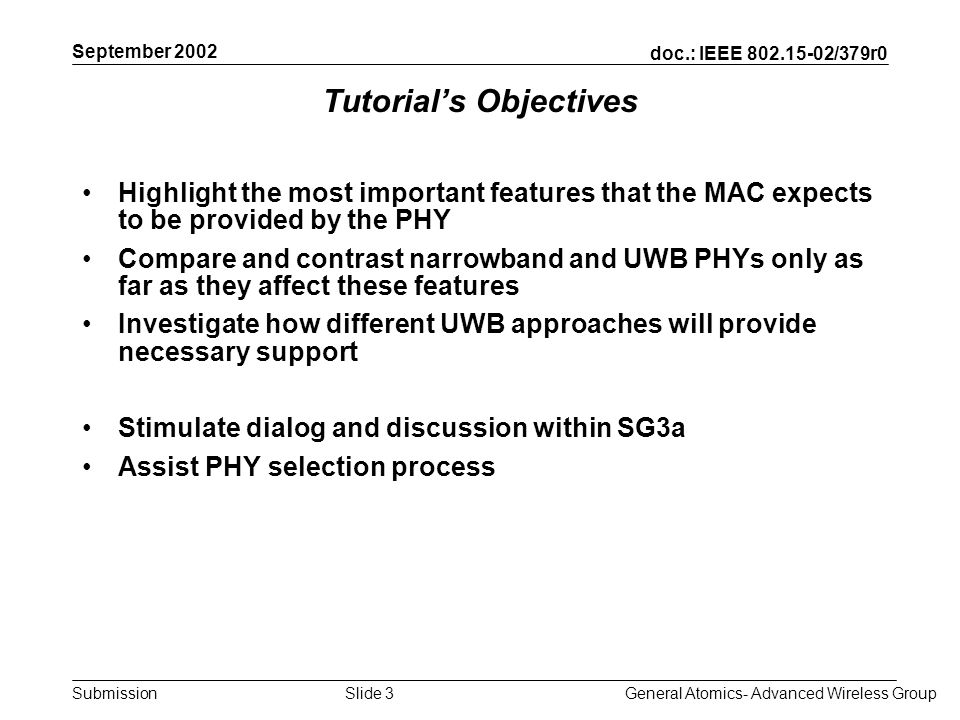doc.: IEEE /379r0 Submission September 2002 General Atomics- Advanced Wireless GroupSlide 3 Tutorials Objectives Highlight the most important features that the MAC expects to be provided by the PHY Compare and contrast narrowband and UWB PHYs only as far as they affect these features Investigate how different UWB approaches will provide necessary support Stimulate dialog and discussion within SG3a Assist PHY selection process