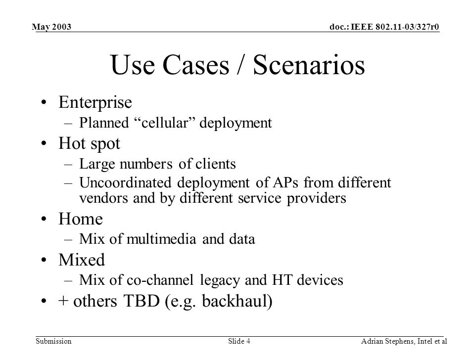 doc.: IEEE 802.11-03/327r0 Submission May 2003 Adrian Stephens, Intel et alSlide 4 Use Cases / Scenarios Enterprise –Planned cellular deployment Hot spot –Large numbers of clients –Uncoordinated deployment of APs from different vendors and by different service providers Home –Mix of multimedia and data Mixed –Mix of co-channel legacy and HT devices + others TBD (e.g.
