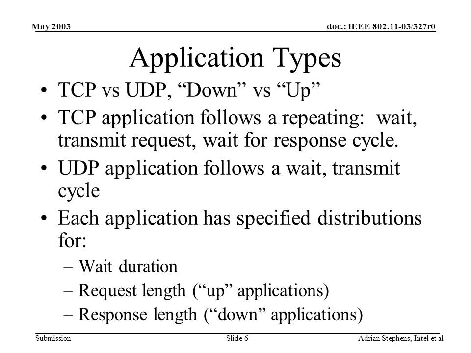 doc.: IEEE 802.11-03/327r0 Submission May 2003 Adrian Stephens, Intel et alSlide 6 Application Types TCP vs UDP, Down vs Up TCP application follows a repeating: wait, transmit request, wait for response cycle.