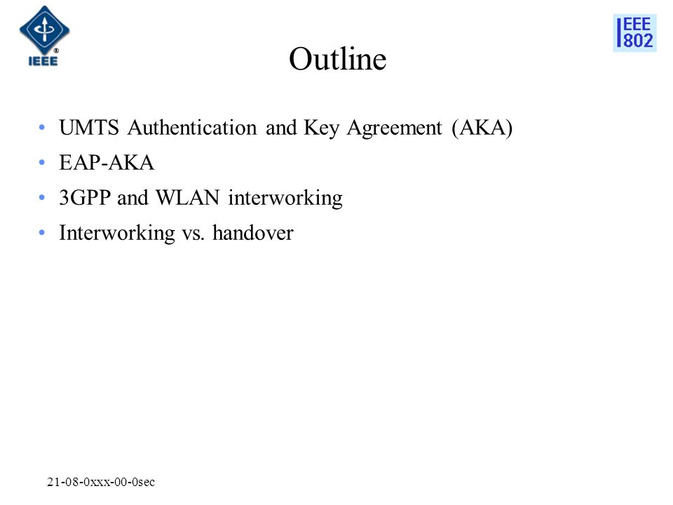 xxx-00-0sec Outline UMTS Authentication and Key Agreement (AKA) EAP-AKA 3GPP and WLAN interworking Interworking vs.