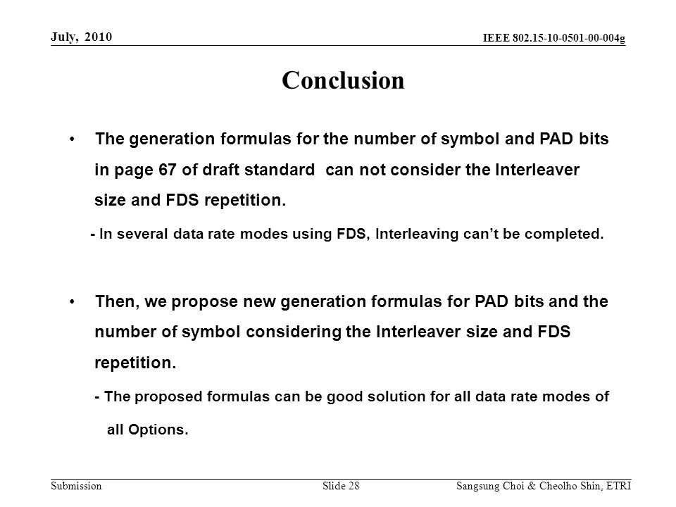 Submission Sangsung Choi & Cheolho Shin, ETRI IEEE 802.15-10-0501-00-004g Conclusion Slide 28 July, 2010 The generation formulas for the number of symbol and PAD bits in page 67 of draft standard can not consider the Interleaver size and FDS repetition.