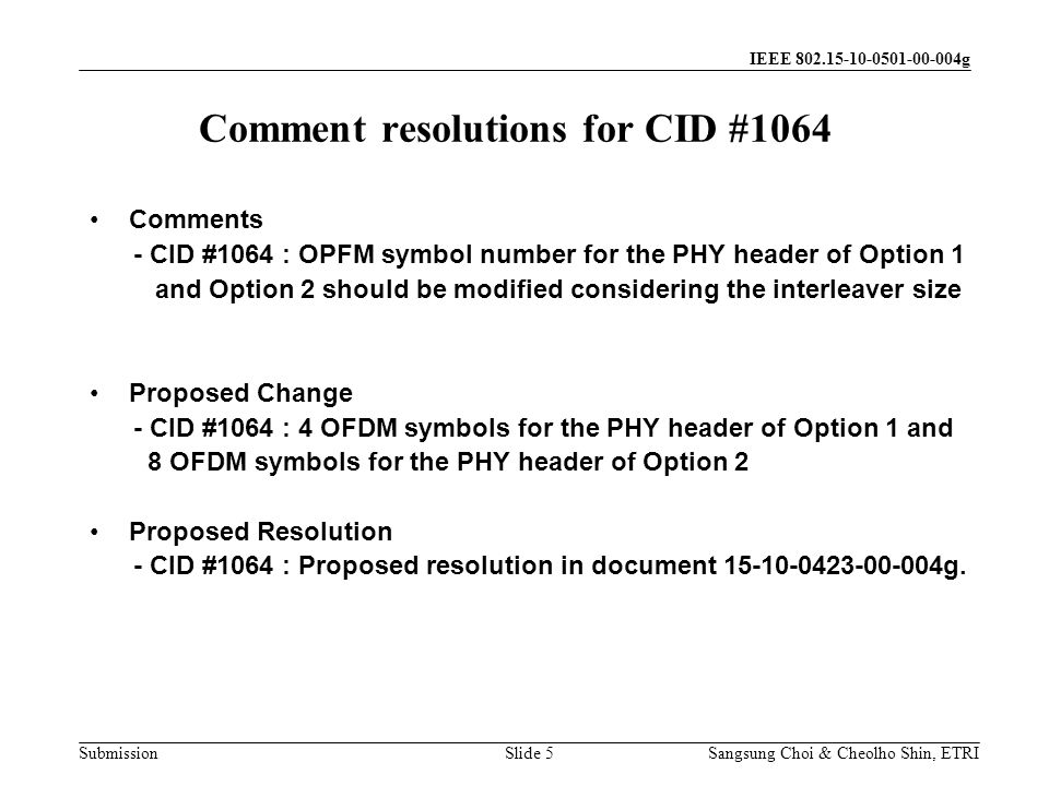 Submission Sangsung Choi & Cheolho Shin, ETRI IEEE 802.15-10-0501-00-004g Comment resolutions for CID #1064 Slide 5 Comments - CID #1064 : OPFM symbol number for the PHY header of Option 1 and Option 2 should be modified considering the interleaver size Proposed Change - CID #1064 : 4 OFDM symbols for the PHY header of Option 1 and 8 OFDM symbols for the PHY header of Option 2 Proposed Resolution - CID #1064 : Proposed resolution in document 15-10-0423-00-004g.