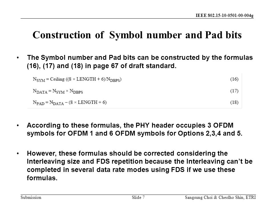 Submission Sangsung Choi & Cheolho Shin, ETRI IEEE 802.15-10-0501-00-004g Construction of Symbol number and Pad bits Slide 7 The Symbol number and Pad bits can be constructed by the formulas (16), (17) and (18) in page 67 of draft standard.