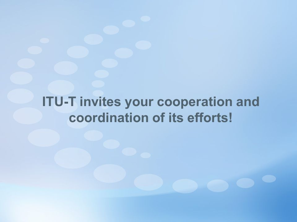 ITU-T invites your cooperation and coordination of its efforts!