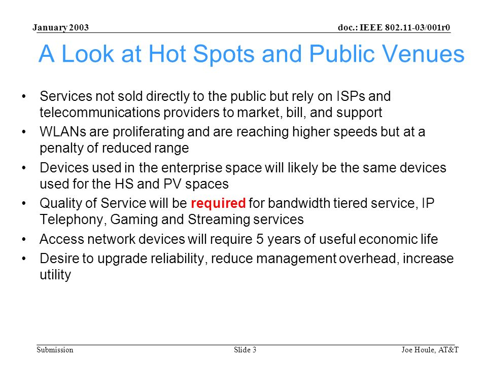 doc.: IEEE 802.11-03/001r0 Submission January 2003 Joe Houle, AT&TSlide 3 A Look at Hot Spots and Public Venues Services not sold directly to the public but rely on ISPs and telecommunications providers to market, bill, and support WLANs are proliferating and are reaching higher speeds but at a penalty of reduced range Devices used in the enterprise space will likely be the same devices used for the HS and PV spaces Quality of Service will be required for bandwidth tiered service, IP Telephony, Gaming and Streaming services Access network devices will require 5 years of useful economic life Desire to upgrade reliability, reduce management overhead, increase utility