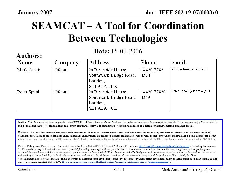 doc.: IEEE 802.19-07/0003r0 Submission January 2007 Mark Austin and Peter Spital, OfcomSlide 1 SEAMCAT – A Tool for Coordination Between Technologies Notice: This document has been prepared to assist IEEE 802.19.