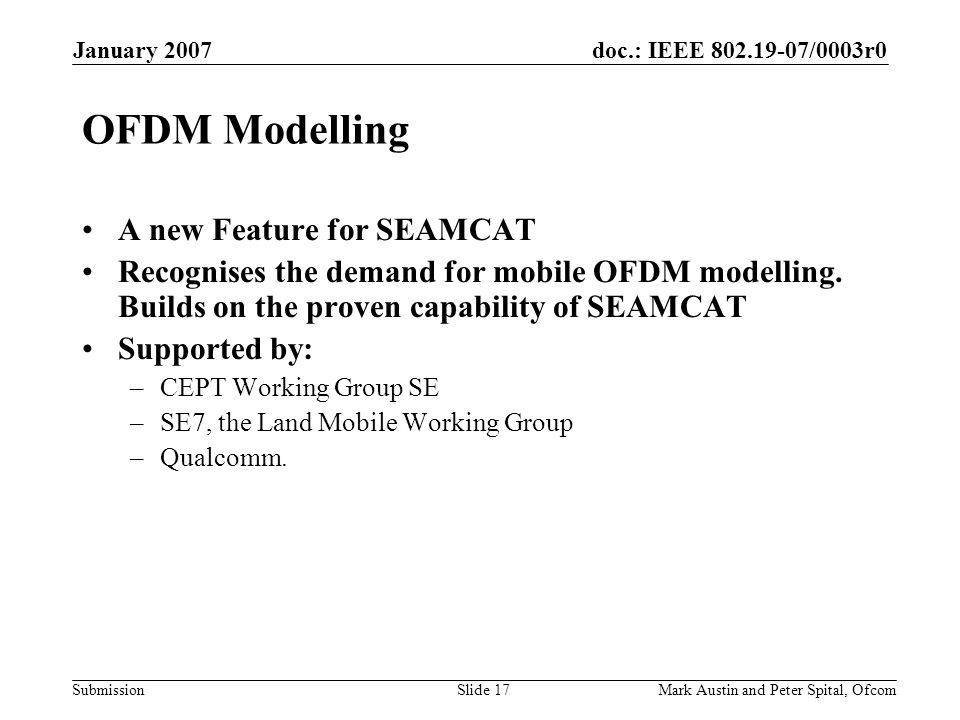 doc.: IEEE 802.19-07/0003r0 Submission January 2007 Mark Austin and Peter Spital, OfcomSlide 17 OFDM Modelling A new Feature for SEAMCAT Recognises the demand for mobile OFDM modelling.