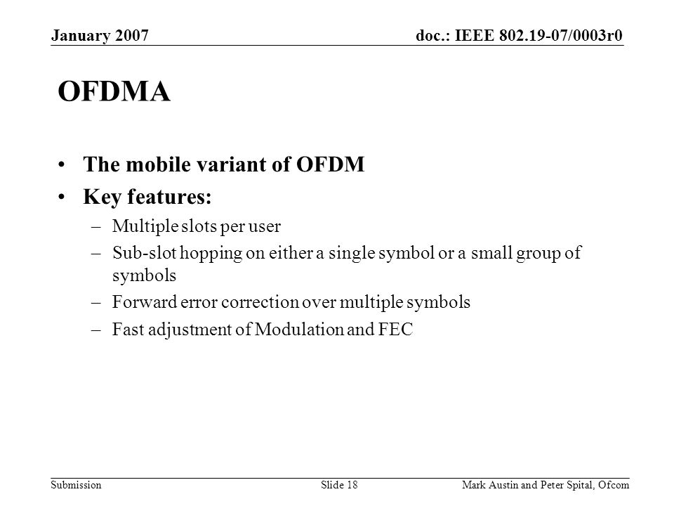 doc.: IEEE 802.19-07/0003r0 Submission January 2007 Mark Austin and Peter Spital, OfcomSlide 18 OFDMA The mobile variant of OFDM Key features: –Multip