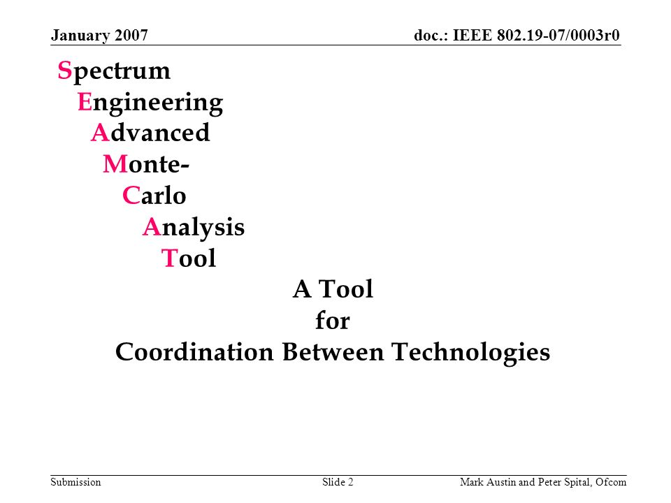 doc.: IEEE 802.19-07/0003r0 Submission January 2007 Mark Austin and Peter Spital, OfcomSlide 2 Spectrum Engineering Advanced Monte- Carlo Analysis Too