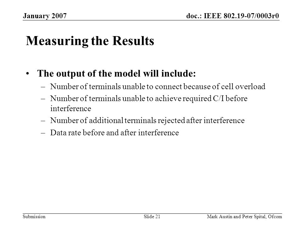 doc.: IEEE 802.19-07/0003r0 Submission January 2007 Mark Austin and Peter Spital, OfcomSlide 21 Measuring the Results The output of the model will inc