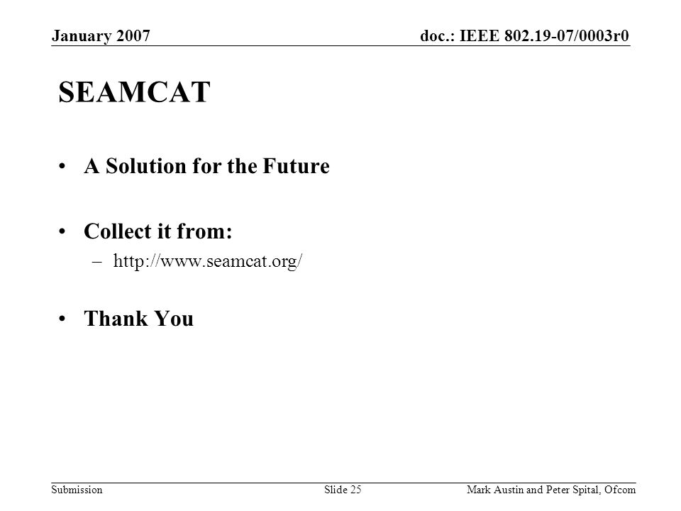 doc.: IEEE 802.19-07/0003r0 Submission January 2007 Mark Austin and Peter Spital, OfcomSlide 25 SEAMCAT A Solution for the Future Collect it from: –http://www.seamcat.org/ Thank You
