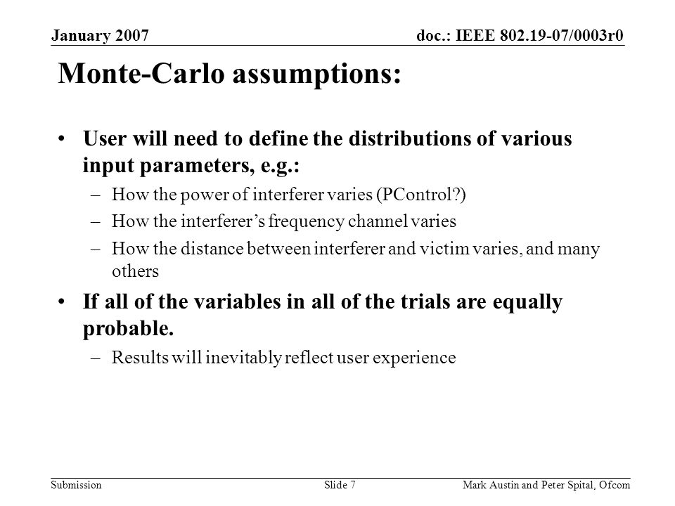 doc.: IEEE 802.19-07/0003r0 Submission January 2007 Mark Austin and Peter Spital, OfcomSlide 7 Monte-Carlo assumptions: User will need to define the distributions of various input parameters, e.g.: –How the power of interferer varies (PControl ) –How the interferers frequency channel varies –How the distance between interferer and victim varies, and many others If all of the variables in all of the trials are equally probable.