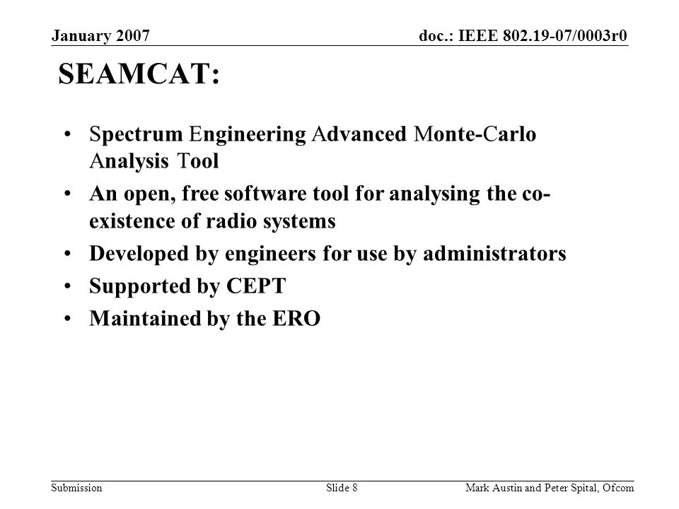 doc.: IEEE 802.19-07/0003r0 Submission January 2007 Mark Austin and Peter Spital, OfcomSlide 8 SEAMCAT: Spectrum Engineering Advanced Monte-Carlo Anal