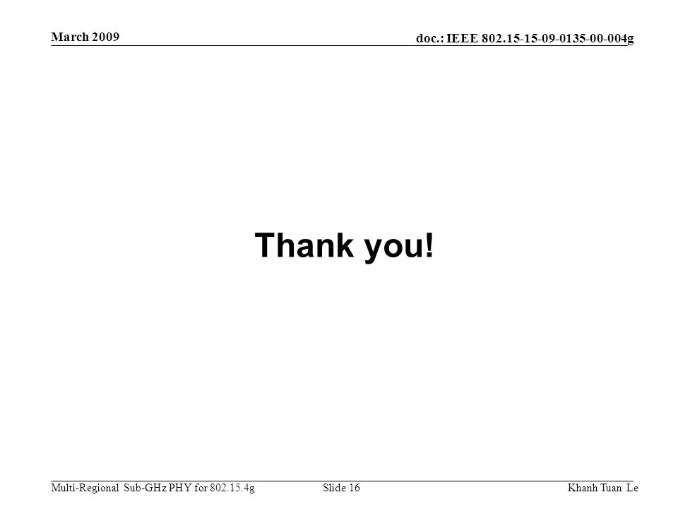doc.: IEEE 802.15-15-09-0135-00-004g Multi-Regional Sub-GHz PHY for 802.15.4g March 2009 Khanh Tuan LeSlide 16 Thank you!