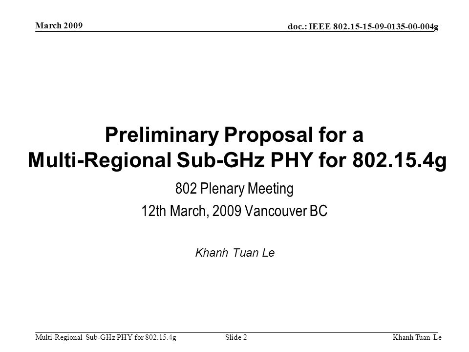 doc.: IEEE 802.15-15-09-0135-00-004g Multi-Regional Sub-GHz PHY for 802.15.4g March 2009 Khanh Tuan LeSlide 2 Preliminary Proposal for a Multi-Regiona