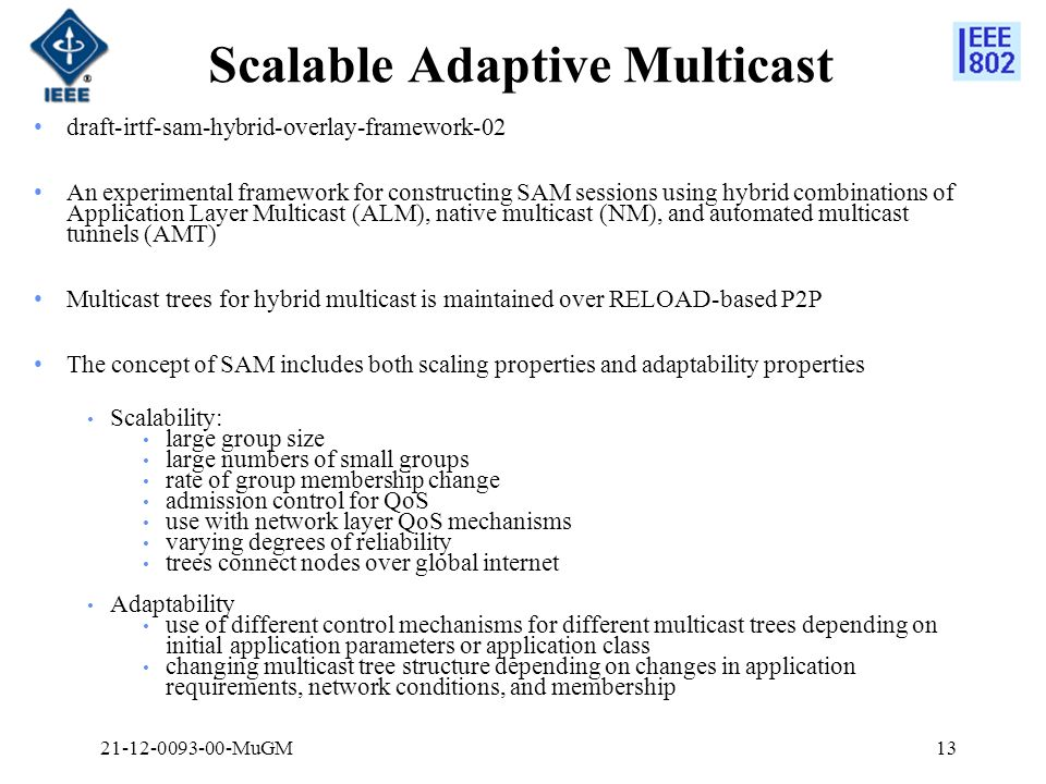 Scalable Adaptive Multicast draft-irtf-sam-hybrid-overlay-framework-02 An experimental framework for constructing SAM sessions using hybrid combinations of Application Layer Multicast (ALM), native multicast (NM), and automated multicast tunnels (AMT) Multicast trees for hybrid multicast is maintained over RELOAD-based P2P The concept of SAM includes both scaling properties and adaptability properties Scalability: large group size large numbers of small groups rate of group membership change admission control for QoS use with network layer QoS mechanisms varying degrees of reliability trees connect nodes over global internet Adaptability use of different control mechanisms for different multicast trees depending on initial application parameters or application class changing multicast tree structure depending on changes in application requirements, network conditions, and membership 1321-12-0093-00-MuGM