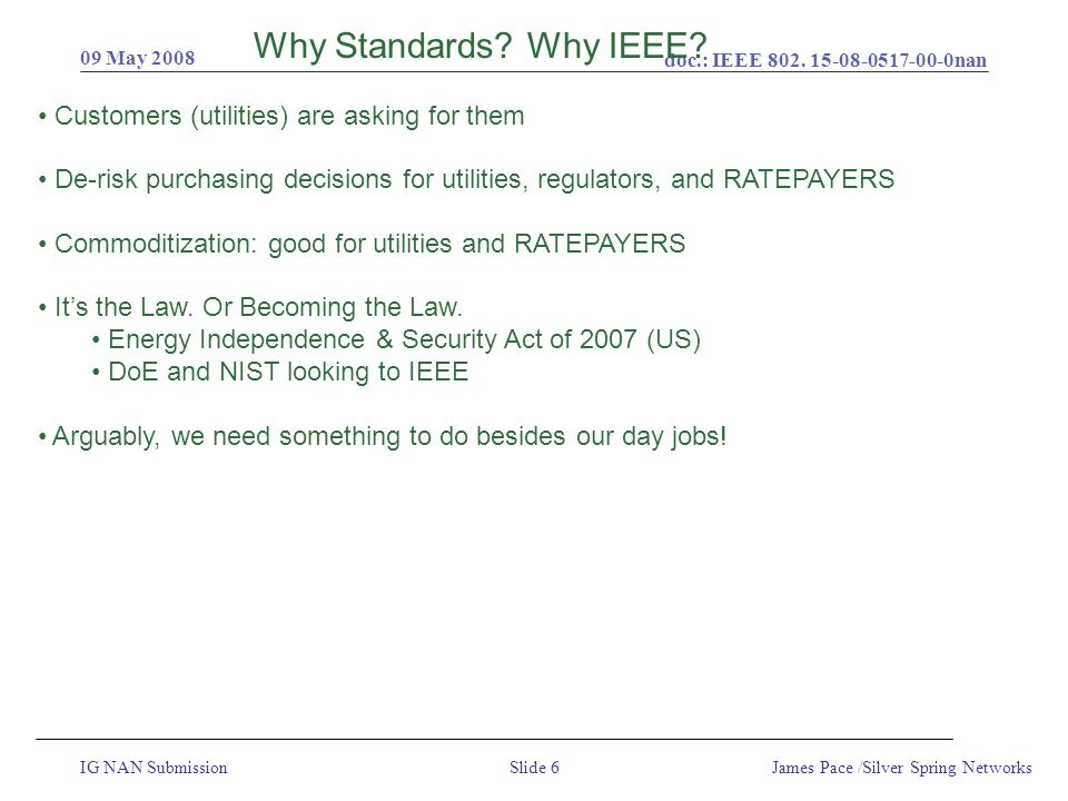 doc.: IEEE 802. 15-08-0517-00-0nan IG NAN Submission 09 May 2008 James Pace /Silver Spring NetworksSlide 6 Why Standards? Why IEEE? Customers (utiliti