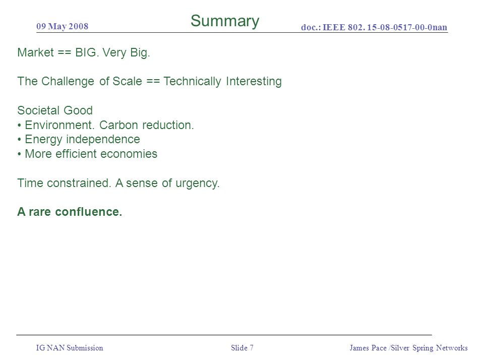 doc.: IEEE 802. 15-08-0517-00-0nan IG NAN Submission 09 May 2008 James Pace /Silver Spring NetworksSlide 7 Summary Market == BIG. Very Big. The Challe