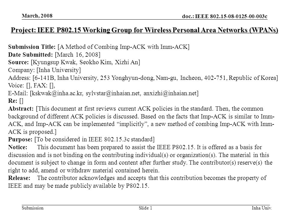 doc.: IEEE 802.15-08-0125-00-003c Submission March, 2008 Inha Univ.Slide 1 Project: IEEE P802.15 Working Group for Wireless Personal Area Networks (WPANs) Submission Title: [A Method of Combing Imp-ACK with Imm-ACK] Date Submitted: [March 16, 2008] Source: [Kyungsup Kwak, Seokho Kim, Xizhi An] Company: [Inha University] Address: [6-141B, Inha University, 253 Yonghyun-dong, Nam-gu, Incheon, 402-751, Republic of Korea] Voice: [], FAX: [], E-Mail: [kskwak@inha.ac.kr, sylvstar@inhaian.net, anxizhi@inhaian.net] Re: [] Abstract: [This document at first reviews current ACK policies in the standard.