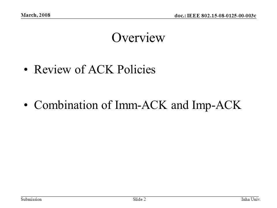 doc.: IEEE 802.15-08-0125-00-003c Submission March, 2008 Inha Univ.Slide 2 Overview Review of ACK Policies Combination of Imm-ACK and Imp-ACK