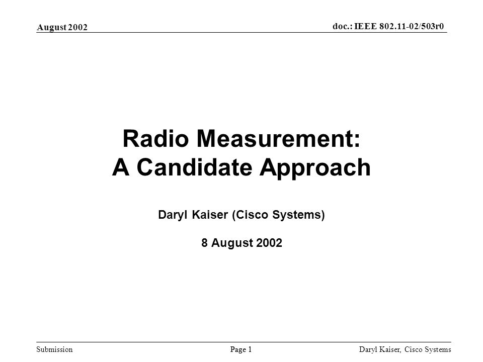 Submission Page 1 August 2002 doc.: IEEE 802.11-02/503r0 Daryl Kaiser, Cisco Systems Radio Measurement: A Candidate Approach Daryl Kaiser (Cisco Systems) 8 August 2002