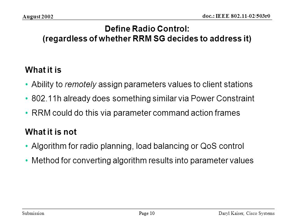 Submission Page 10 August 2002 doc.: IEEE 802.11-02/503r0 Daryl Kaiser, Cisco Systems Define Radio Control: (regardless of whether RRM SG decides to address it) What it is Ability to remotely assign parameters values to client stations 802.11h already does something similar via Power Constraint RRM could do this via parameter command action frames What it is not Algorithm for radio planning, load balancing or QoS control Method for converting algorithm results into parameter values