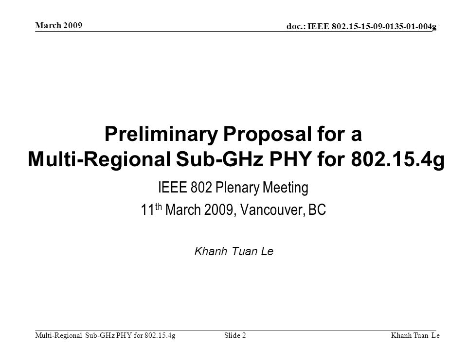 doc.: IEEE 802.15-15-09-0135-01-004g Multi-Regional Sub-GHz PHY for 802.15.4g March 2009 Khanh Tuan LeSlide 2 Preliminary Proposal for a Multi-Regiona