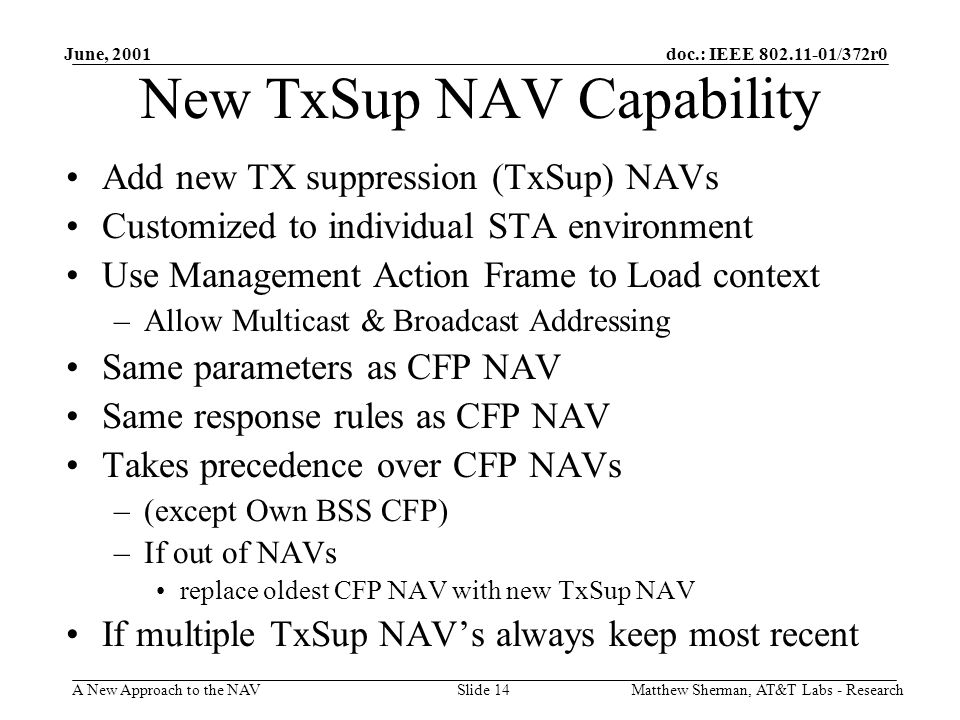 doc.: IEEE 802.11-01/372r0 A New Approach to the NAV June, 2001 Matthew Sherman, AT&T Labs - ResearchSlide 14 New TxSup NAV Capability Add new TX suppression (TxSup) NAVs Customized to individual STA environment Use Management Action Frame to Load context –Allow Multicast & Broadcast Addressing Same parameters as CFP NAV Same response rules as CFP NAV Takes precedence over CFP NAVs –(except Own BSS CFP) –If out of NAVs replace oldest CFP NAV with new TxSup NAV If multiple TxSup NAVs always keep most recent