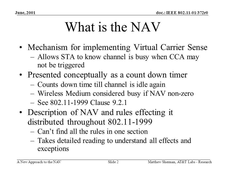 doc.: IEEE 802.11-01/372r0 A New Approach to the NAV June, 2001 Matthew Sherman, AT&T Labs - ResearchSlide 2 What is the NAV Mechanism for implementing Virtual Carrier Sense –Allows STA to know channel is busy when CCA may not be triggered Presented conceptually as a count down timer –Counts down time till channel is idle again –Wireless Medium considered busy if NAV non-zero –See 802.11-1999 Clause 9.2.1 Description of NAV and rules effecting it distributed throughout 802.11-1999 –Cant find all the rules in one section –Takes detailed reading to understand all effects and exceptions