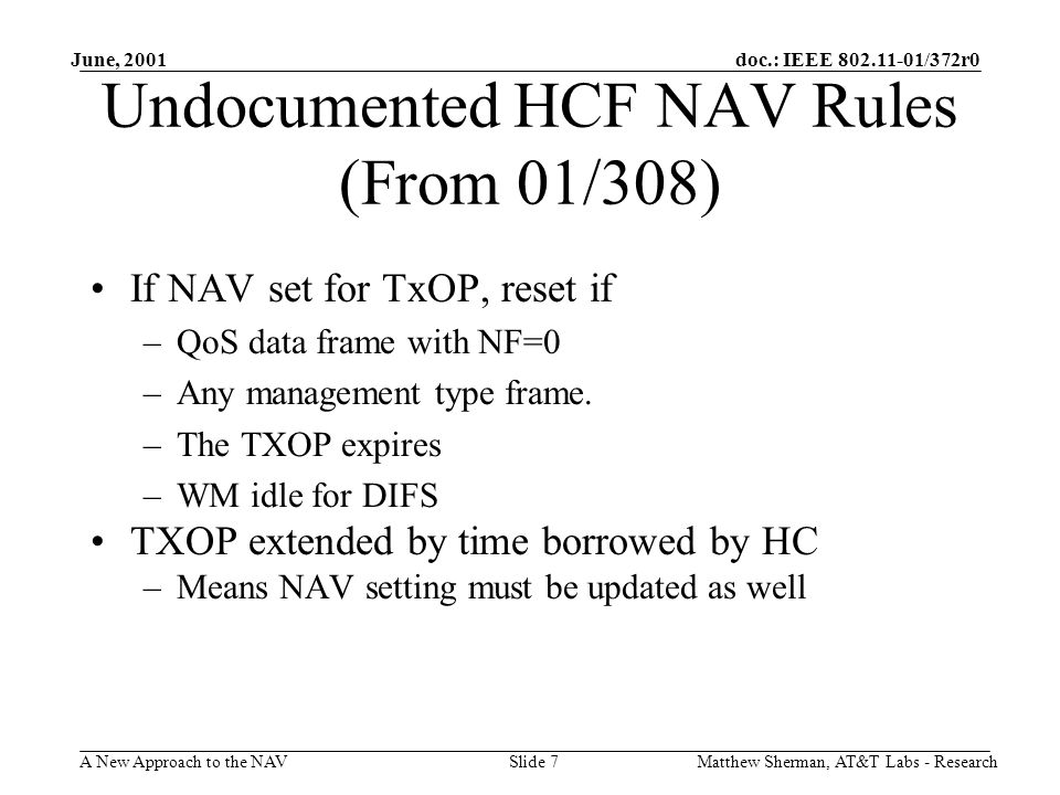 doc.: IEEE 802.11-01/372r0 A New Approach to the NAV June, 2001 Matthew Sherman, AT&T Labs - ResearchSlide 7 Undocumented HCF NAV Rules (From 01/308) If NAV set for TxOP, reset if –QoS data frame with NF=0 –Any management type frame.