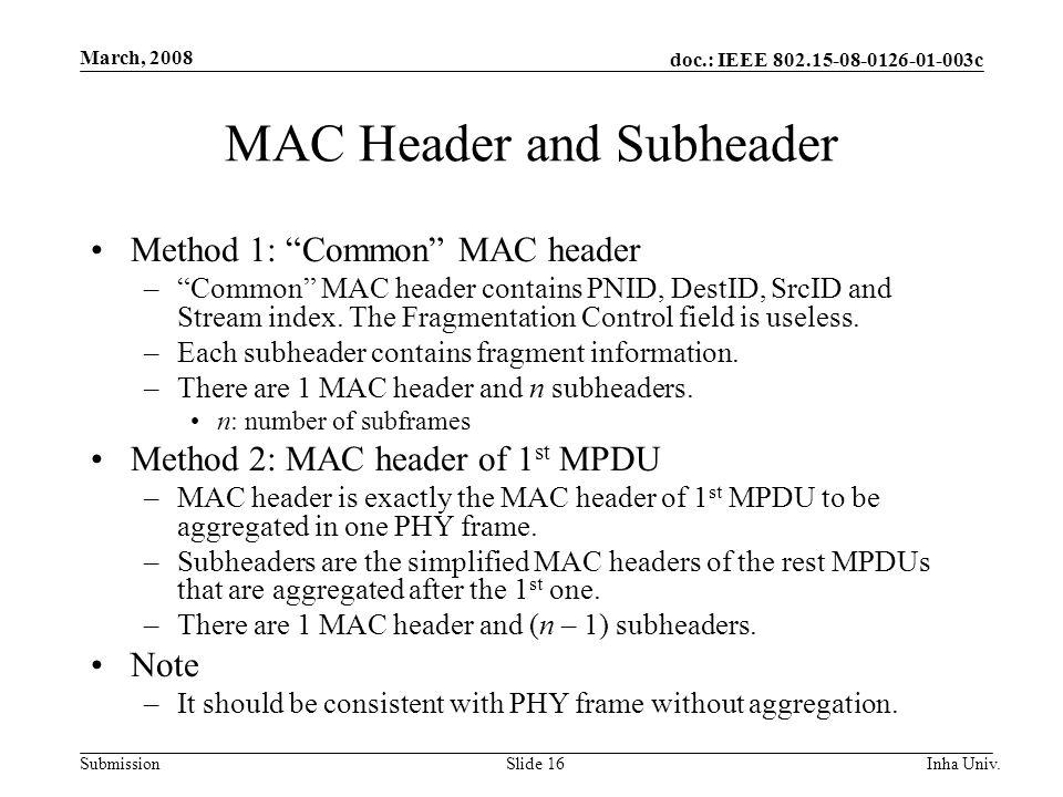 doc.: IEEE 802.15-08-0126-01-003c Submission March, 2008 Inha Univ.Slide 16 MAC Header and Subheader Method 1: Common MAC header –Common MAC header contains PNID, DestID, SrcID and Stream index.