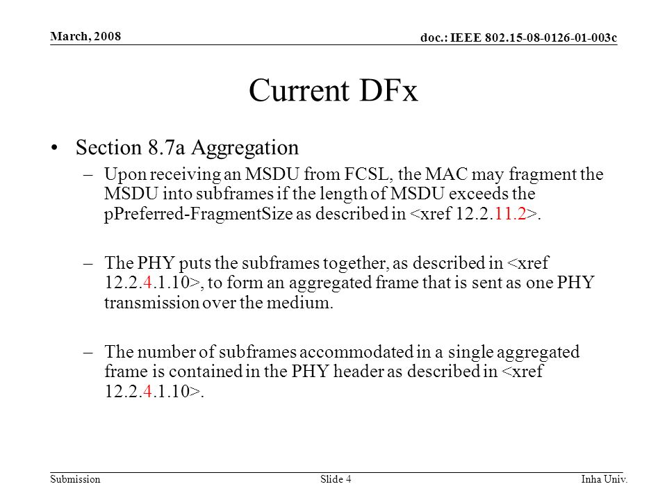 doc.: IEEE 802.15-08-0126-01-003c Submission March, 2008 Inha Univ.Slide 4 Current DFx Section 8.7a Aggregation –Upon receiving an MSDU from FCSL, the MAC may fragment the MSDU into subframes if the length of MSDU exceeds the pPreferred-FragmentSize as described in.