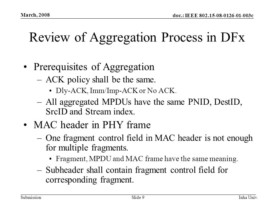 doc.: IEEE 802.15-08-0126-01-003c Submission March, 2008 Inha Univ.Slide 9 Review of Aggregation Process in DFx Prerequisites of Aggregation –ACK policy shall be the same.