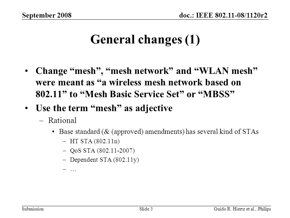 doc.: IEEE /1120r2 Submission General changes (1) Change mesh, mesh network and WLAN mesh were meant as a wireless mesh network based on to Mesh Basic Service Set or MBSS Use the term mesh as adjective –Rational Base standard (& (approved) amendments) has several kind of STAs –HT STA (802.11n) –QoS STA ( ) –Dependent STA (802.11y) –… September 2008 Guido R.