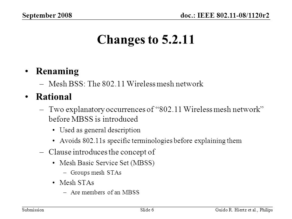 doc.: IEEE /1120r2 Submission Changes to Renaming –Mesh BSS: The Wireless mesh network Rational –Two explanatory occurrences of Wireless mesh network before MBSS is introduced Used as general description Avoids s specific terminologies before explaining them –Clause introduces the concept of Mesh Basic Service Set (MBSS) –Groups mesh STAs Mesh STAs –Are members of an MBSS September 2008 Guido R.