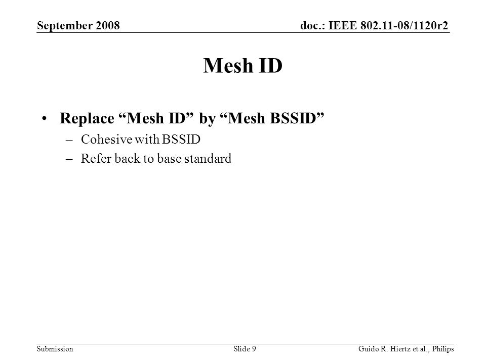 doc.: IEEE /1120r2 Submission Mesh ID Replace Mesh ID by Mesh BSSID –Cohesive with BSSID –Refer back to base standard September 2008 Guido R.