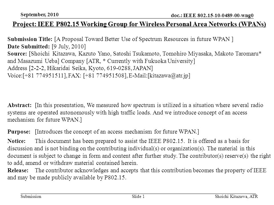 doc.: IEEE 802.15-10-0489-00-wng0 Submission September, 2010 Shoichi Kitazawa, ATRSlide 1 Project: IEEE P802.15 Working Group for Wireless Personal Area Networks (WPANs) Submission Title: [A Proposal Toward Better Use of Spectrum Resources in future WPAN ] Date Submitted: [9 July, 2010] Source: [Shoichi Kitazawa, Kazuto Yano, Satoshi Tsukamoto, Tomohiro Miyasaka, Makoto Taromaru* and Masazumi Ueba] Company [ATR, * Currently with Fukuoka University] Address [2-2-2, Hikaridai Seika, Kyoto, 619-0288, JAPAN] Voice:[+81 774951511], FAX: [+81 774951508], E-Mail:[kitazawa@atr.jp] Abstract:[In this presentation, We measured how spectrum is utilized in a situation where several radio systems are operated autonomously with high traffic loads.