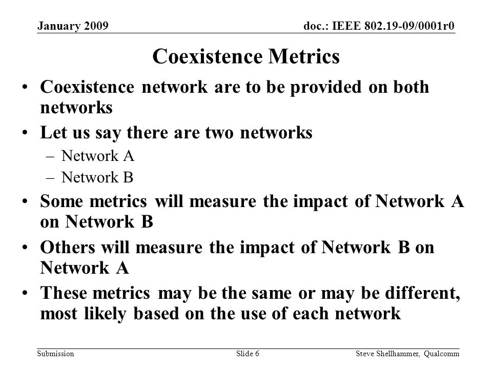 doc.: IEEE /0001r0 Submission January 2009 Steve Shellhammer, QualcommSlide 6 Coexistence Metrics Coexistence network are to be provided on both networks Let us say there are two networks –Network A –Network B Some metrics will measure the impact of Network A on Network B Others will measure the impact of Network B on Network A These metrics may be the same or may be different, most likely based on the use of each network