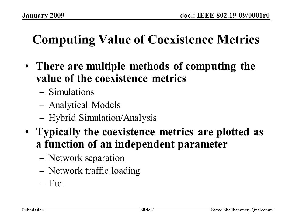doc.: IEEE 802.19-09/0001r0 Submission January 2009 Steve Shellhammer, QualcommSlide 8 Drafting a CA Document The WG (or TG) prepares a document including –Description of the scenarios –Description of the coexistence metrics –Description of simulation/analysis method –Simulation/Analysis results showing value of the coexistence metrics as a function of various independent parameters –Conclusions about the coexistence of the two networks –Possible recommendations about under what conditions the two networks coexist well and when the coexist poorly