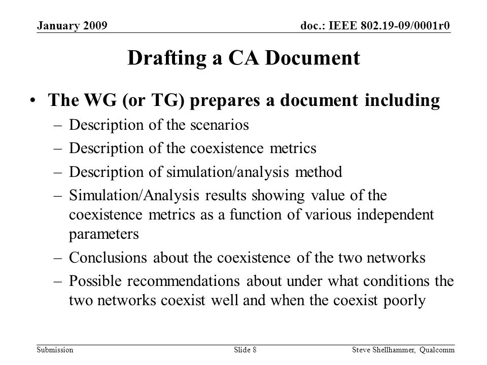 doc.: IEEE /0001r0 Submission January 2009 Steve Shellhammer, QualcommSlide 8 Drafting a CA Document The WG (or TG) prepares a document including –Description of the scenarios –Description of the coexistence metrics –Description of simulation/analysis method –Simulation/Analysis results showing value of the coexistence metrics as a function of various independent parameters –Conclusions about the coexistence of the two networks –Possible recommendations about under what conditions the two networks coexist well and when the coexist poorly