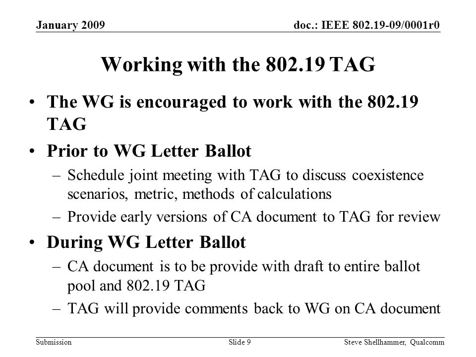 doc.: IEEE /0001r0 Submission January 2009 Steve Shellhammer, QualcommSlide 9 Working with the TAG The WG is encouraged to work with the TAG Prior to WG Letter Ballot –Schedule joint meeting with TAG to discuss coexistence scenarios, metric, methods of calculations –Provide early versions of CA document to TAG for review During WG Letter Ballot –CA document is to be provide with draft to entire ballot pool and TAG –TAG will provide comments back to WG on CA document