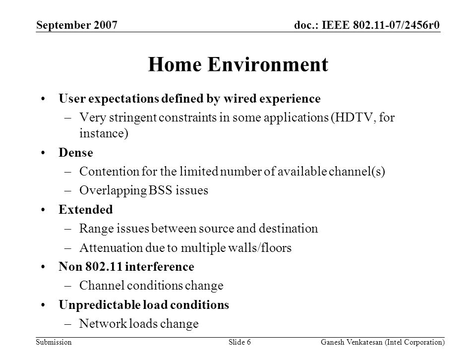 doc.: IEEE /2456r0 Submission Home Environment User expectations defined by wired experience –Very stringent constraints in some applications (HDTV, for instance) Dense –Contention for the limited number of available channel(s) –Overlapping BSS issues Extended –Range issues between source and destination –Attenuation due to multiple walls/floors Non interference –Channel conditions change Unpredictable load conditions –Network loads change September 2007 Ganesh Venkatesan (Intel Corporation)Slide 6