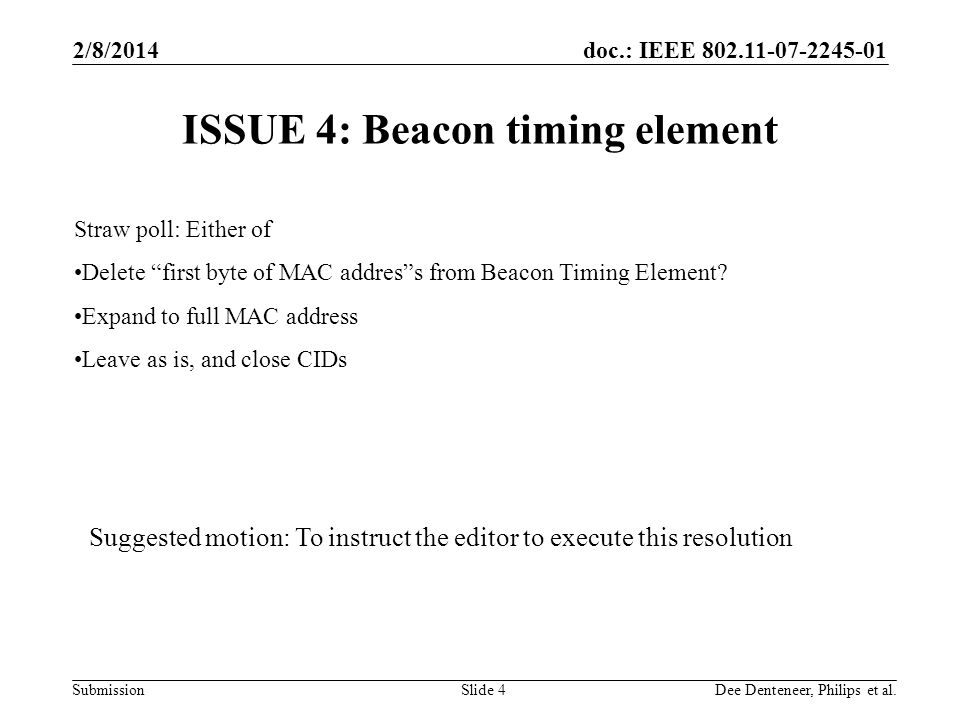doc.: IEEE 802.11-07-2245-01 Submission 2/8/2014 Dee Denteneer, Philips et al.Slide 4 ISSUE 4: Beacon timing element Straw poll: Either of Delete first byte of MAC address from Beacon Timing Element.