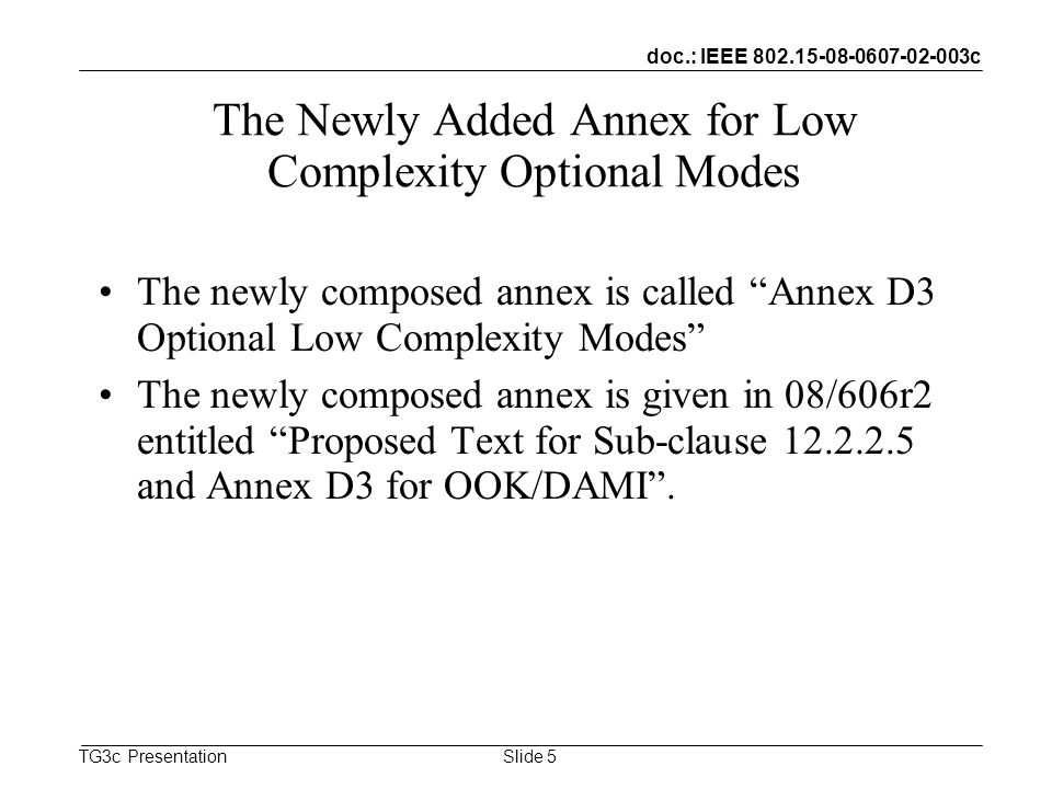 doc.: IEEE c TG3c Presentation The Newly Added Annex for Low Complexity Optional Modes The newly composed annex is called Annex D3 Optional Low Complexity Modes The newly composed annex is given in 08/606r2 entitled Proposed Text for Sub-clause and Annex D3 for OOK/DAMI.